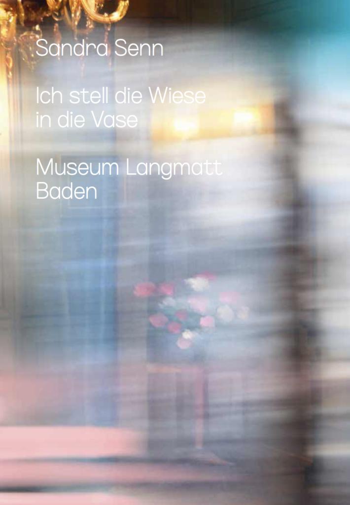 Publikation Sandra Senn. Ich stell die Wiese in die Vase. Museum Langmatt, Baden